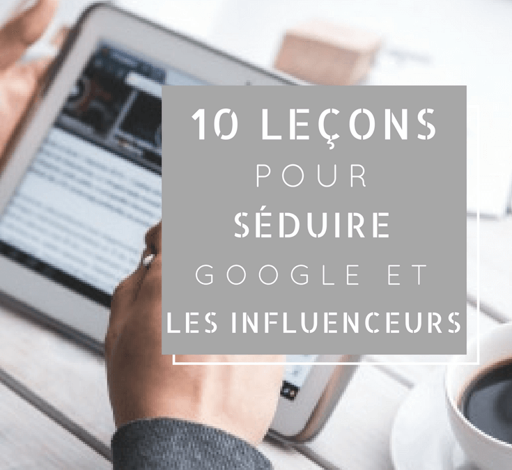10 Leçons pour séduire Google et les influenceurs